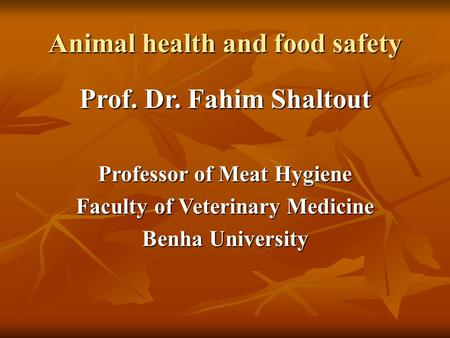 Animal health and food safety Prof. Dr. Fahim Shaltout Professor of Meat Hygiene Faculty of Veterinary Medicine Benha University.