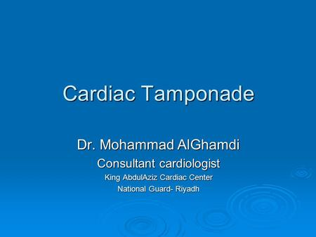 Cardiac Tamponade Dr. Mohammad AlGhamdi Consultant cardiologist King AbdulAziz Cardiac Center National Guard- Riyadh.