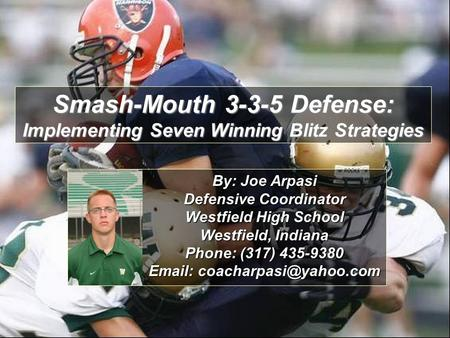 Smash-Mouth 3-3-5 Defense: Implementing Seven Winning Blitz Strategies By: Joe Arpasi Defensive Coordinator Westfield High School Westfield, Indiana Phone: