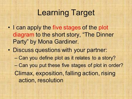 "Learning Target I can apply the five stages of the plot diagram to the short story, ""The Dinner Party"" by Mona Gardiner. Discuss questions with your partner:"