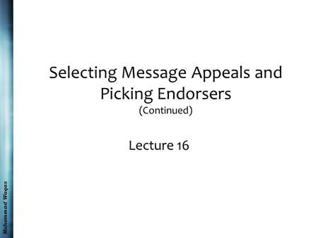 Muhammad Waqas Selecting Message Appeals and Picking Endorsers (Continued) Lecture 16.