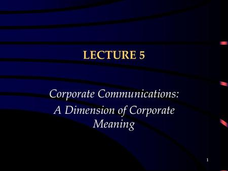 1 LECTURE 5 Corporate Communications: A Dimension of Corporate Meaning.