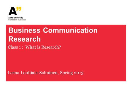 Business Communication Research Class 1 : What is Research? Leena Louhiala-Salminen, Spring 2013.