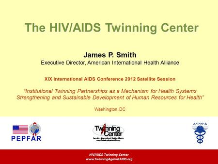 The HIV/AIDS Twinning Center HIV/AIDS Twinning Center www.TwinningAgainstAIDS.org James P. Smith Executive Director, American International Health Alliance.