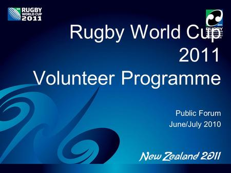 Rugby World Cup 2011 Volunteer Programme Public Forum June/July 2010.