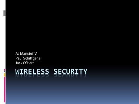 AJ Mancini IV Paul Schiffgens Jack O'Hara. WIRELESS SECURITY  Brief history of Wi-Fi  Wireless encryption standards  WEP/WPA  The problem with WEP.
