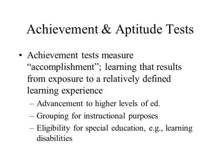 "Achievement & Aptitude Tests Achievement tests measure ""accomplishment""; learning that results from exposure to a relatively defined learning experience."
