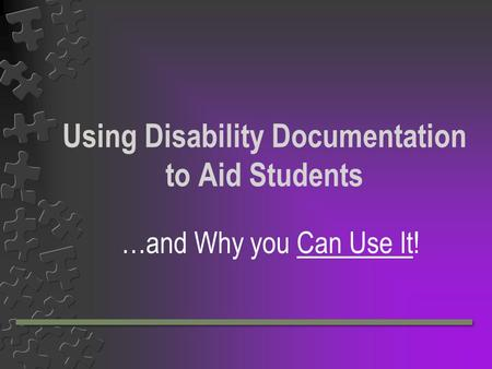 Using Disability Documentation to Aid Students …and Why you Can Use It!