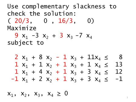 Use complementary slackness to check the solution: ( 20/3, 0, 16/3, 0) Maximize 9 x 1 -3 x 2 + 3 x 3 -7 x 4 subject to 2 x 1 + 8 x 2 - 1 x 3 + 11x 4 ≤