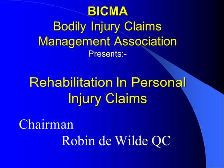 BICMA Bodily Injury Claims Management Association Presents:- Rehabilitation In Personal Injury Claims Chairman Robin de Wilde QC.