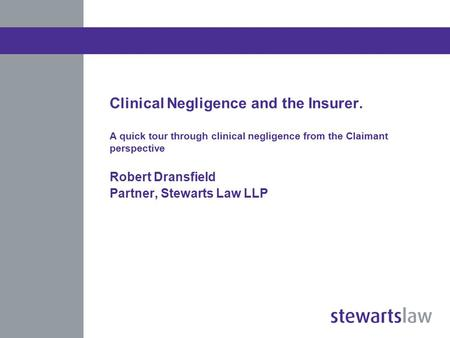 Clinical Negligence and the Insurer. A quick tour through clinical negligence from the Claimant perspective Robert Dransfield Partner, Stewarts Law LLP.