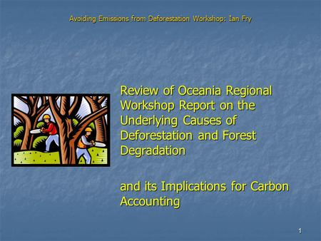 1 Avoiding Emissions from Deforestation Workshop: Ian Fry Review of Oceania Regional Workshop Report on the Underlying Causes of Deforestation and Forest.