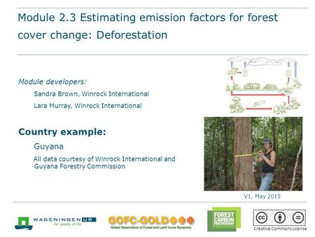 Module 2.3 Estimating emission factors for forest cover change (deforestation and forest degradation) REDD+ training materials by GOFC-GOLD, Wageningen.