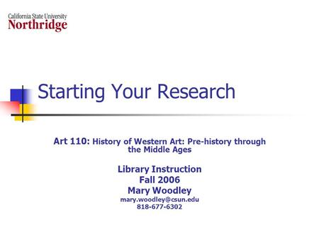 Starting Your Research Art 110: History of Western Art: Pre-history through the Middle Ages Library Instruction Fall 2006 Mary Woodley