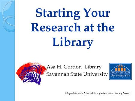 Starting Your Research at the Library Asa H. Gordon Library Savannah State University Adapted from the Babson Library Information Literacy Project.