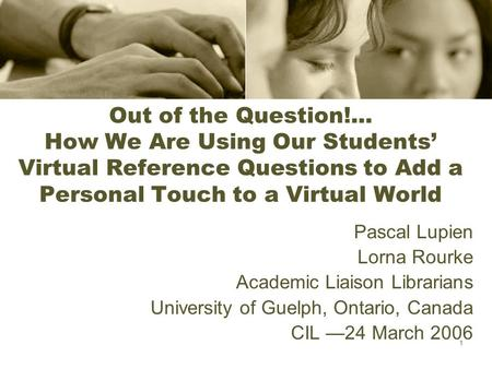 1 Out of the Question!... How We Are Using Our Students' Virtual Reference Questions to Add a Personal Touch to a Virtual World Pascal Lupien Lorna Rourke.