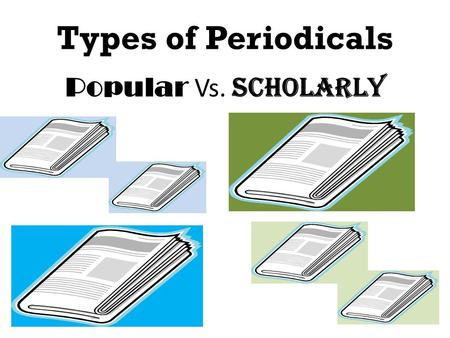 Types of Periodicals Popular Vs. Scholarly. Two Major Types of Periodicals POPULAR Scholarly.