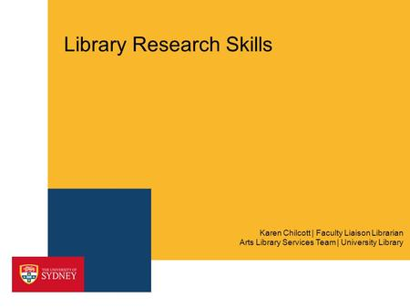 Library Research Skills Arts Library Services Team | University Library Karen Chilcott | Faculty Liaison Librarian.