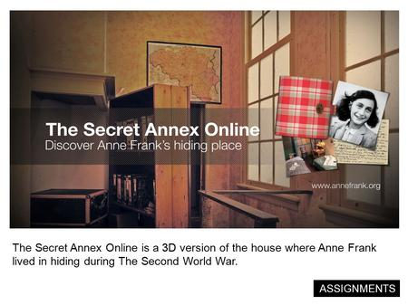 The Secret Annex Online is a 3D version of the house where Anne Frank lived in hiding during The Second World War. ASSIGNMENTS.