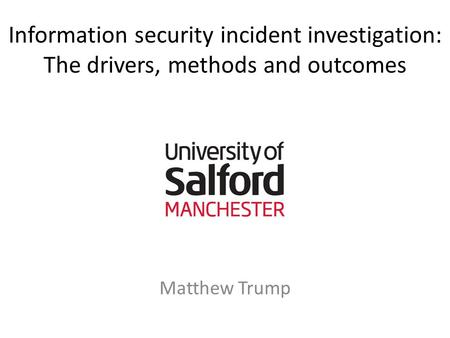 Information security incident investigation: The drivers, methods and outcomes Matthew Trump.