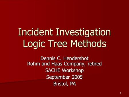 1 Incident Investigation Logic Tree Methods Dennis C. Hendershot Rohm and Haas Company, retired SACHE Workshop September 2005 Bristol, PA.
