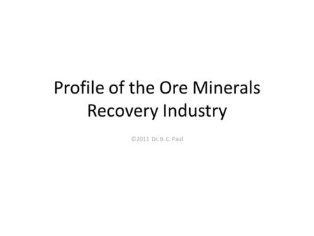 Profile of the Ore Minerals Recovery Industry ©2011 Dr. B. C. Paul.