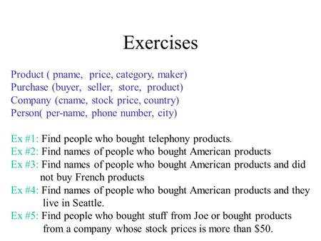 Exercises Product ( pname, price, category, maker) Purchase (buyer, seller, store, product) Company (cname, stock price, country) Person( per-name, phone.