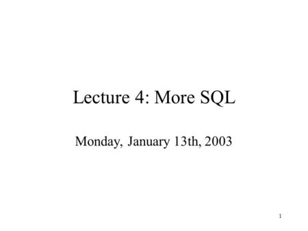1 Lecture 4: More SQL Monday, January 13th, 2003.
