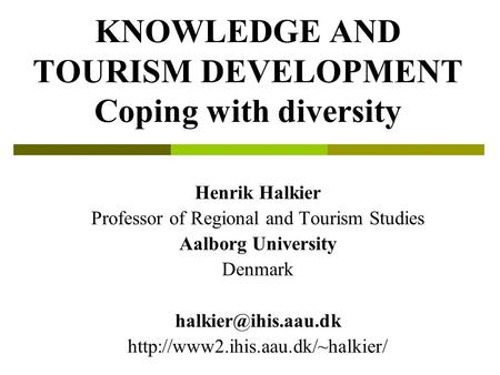 KNOWLEDGE AND TOURISM DEVELOPMENT Coping with diversity Henrik Halkier Professor of Regional and Tourism Studies Aalborg University Denmark