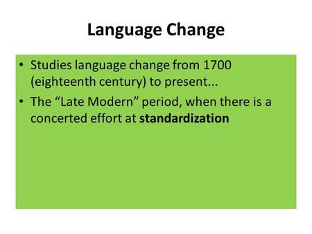 "Language Change Studies language change from 1700 (eighteenth century) to present... The ""Late Modern"" period, when there is a concerted effort at standardization."
