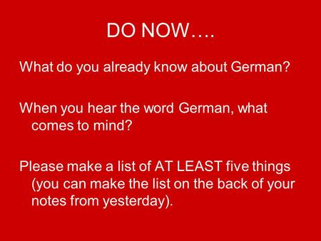 DO NOW…. What do you already know about German? When you hear the word German, what comes to mind? Please make a list of AT LEAST five things (you can.