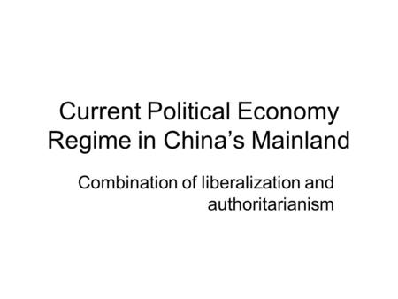 Current Political Economy Regime in China's Mainland Combination of liberalization and authoritarianism.