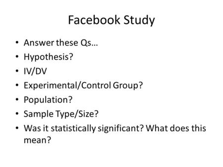 Facebook Study Answer these Qs… Hypothesis? IV/DV Experimental/Control Group? Population? Sample Type/Size? Was it statistically significant? What does.