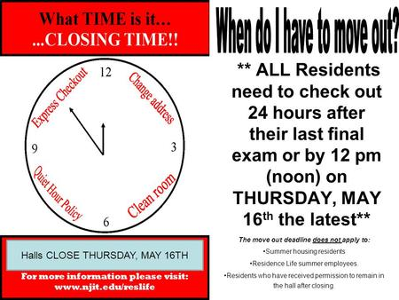 ** ALL Residents need to check out 24 hours after their last final exam or by 12 pm (noon) on THURSDAY, MAY 16 th the latest** The move out deadline does.