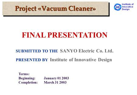 Project «Vacuum Cleaner» SUBMITTED TO THE SANYO Electric Co. Ltd. PRESENTED BY Institute of Innovative Design Terms: Beginning:January 01 2003 Completion:March.