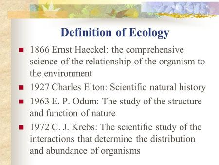 Definition of Ecology 1866 Ernst Haeckel: the comprehensive science of the relationship of the organism to the environment 1927 Charles Elton: Scientific.
