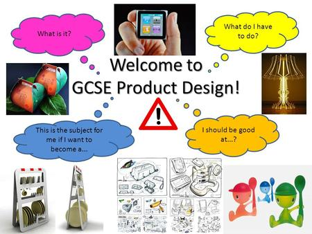 Welcome to GCSE Product Design! What is it? What do I have to do? I should be good at...? This is the subject for me if I want to become a...