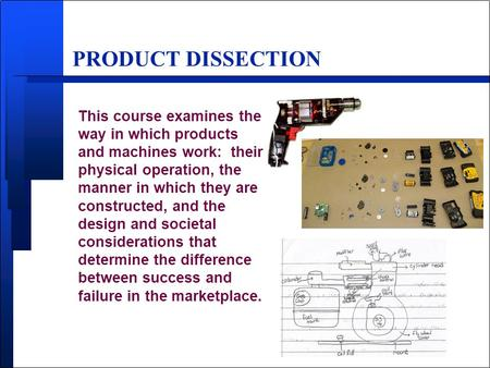 PRODUCT DISSECTION This course examines the way in which products and machines work: their physical operation, the manner in which they are constructed,