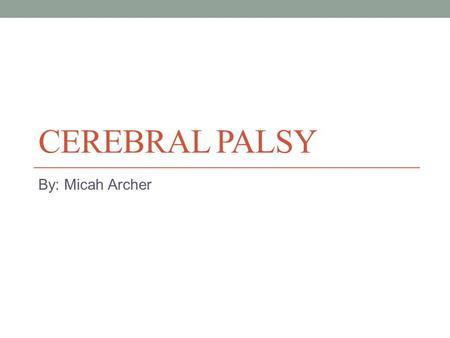 CEREBRAL PALSY By: Micah Archer. What is Cerebral Palsy? It is commonly referred to as CP, it is loss or impairment of motor function caused by brain.