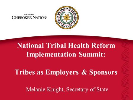 National Tribal Health Reform Implementation Summit: Tribes as Employers & Sponsors Melanie Knight, Secretary of State.