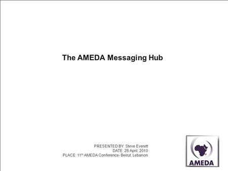 The AMEDA Messaging Hub PRESENTED BY: Steve Everett DATE: 28 April, 2010 PLACE: 11 th AMEDA Conference- Beirut, Lebanon.