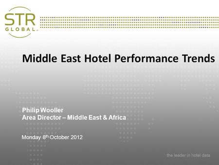 Presentation Title Subtitle Date and Location Middle East Hotel Performance Trends Philip Wooller Area Director – Middle East & Africa Monday 8 th October.