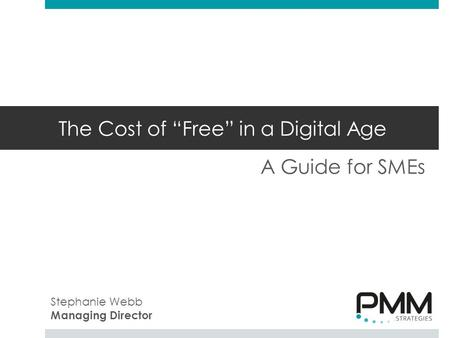 "The Cost of ""Free"" in a Digital Age A Guide for SMEs Stephanie Webb Managing Director."