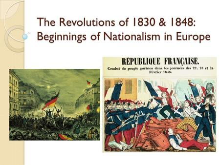 The Revolutions of 1830 & 1848: Beginnings of Nationalism in Europe.