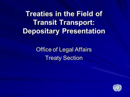 Treaties in the Field of Transit Transport: Depositary Presentation Office of Legal Affairs Treaty Section.