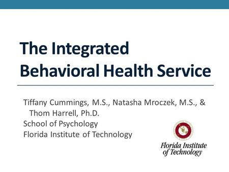 The Integrated Behavioral Health Service Tiffany Cummings, M.S., Natasha Mroczek, M.S., & Thom Harrell, Ph.D. School of Psychology Florida Institute of.