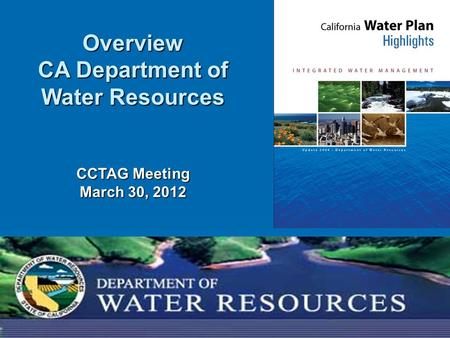 1 Overview CA Department of Water Resources CCTAG Meeting March 30, 2012.