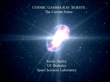 COSMIC GAMMA-RAY BURSTS The Current Status Kevin Hurley UC Berkeley Space Sciences Laboratory.