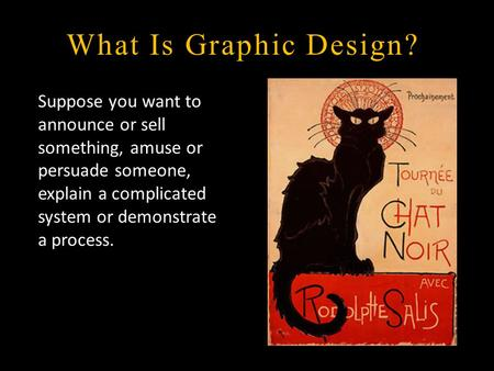 What Is Graphic Design? Suppose you want to announce or sell something, amuse or persuade someone, explain a complicated system or demonstrate a process.