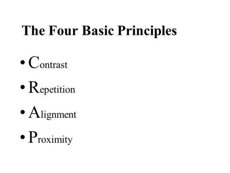 The Four Basic Principles C ontrast R epetition A lignment P roximity.